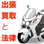 悪徳業者に騙されないために。知っておきたいバイク出張買取の法律
